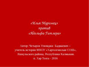 «Илья Муромец» против «Адольфа Гитлера» Автор: Четыров Улюмджи Бадмаевич – у