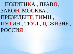 ПОЛИТИКА , ПРАВО, ЗАКОН, МОСКВА , ПРЕЗИДЕНТ, ГИМН , ПУТИН , ТРУД , Ц ,ЖИЗНЬ