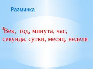 Разминка Век, год, минута, час, секунда, сутки, месяц, неделя .