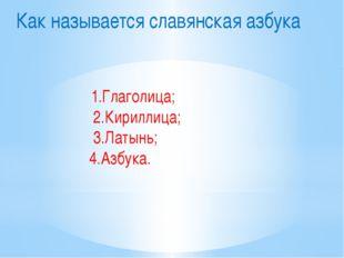 Как называется славянская азбука 1.Глаголица; 2.Кириллица; 3.Латынь; 4.Азбука.