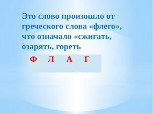 Это слово произошло от греческого слова «флего», что означало «сжигать, озаря