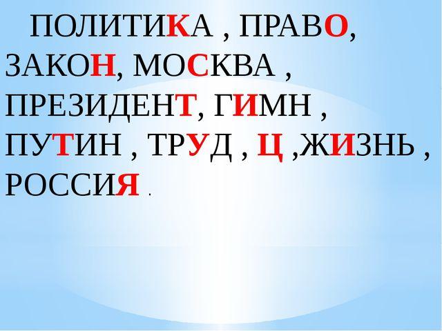 ПОЛИТИКА , ПРАВО, ЗАКОН, МОСКВА , ПРЕЗИДЕНТ, ГИМН , ПУТИН , ТРУД , Ц ,ЖИЗНЬ...