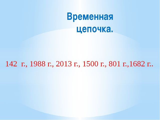 Временная цепочка. 142 г., 1988 г., 2013 г., 1500 г., 801 г.,1682 г..