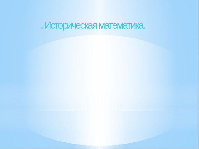 . Историческая математика.