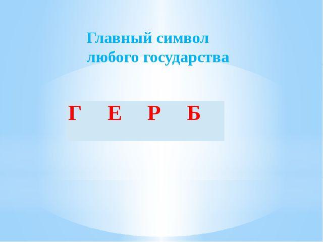 Главный символ любого государства Г Е Р Б
