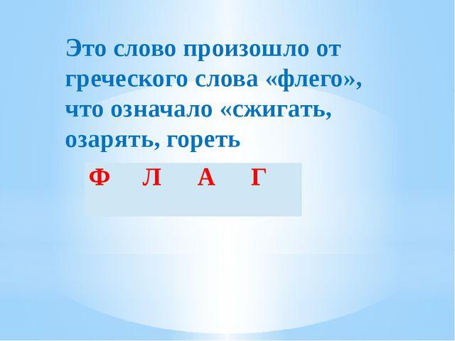 Это слово произошло от греческого слова «флего», что означало «сжигать, озаря...