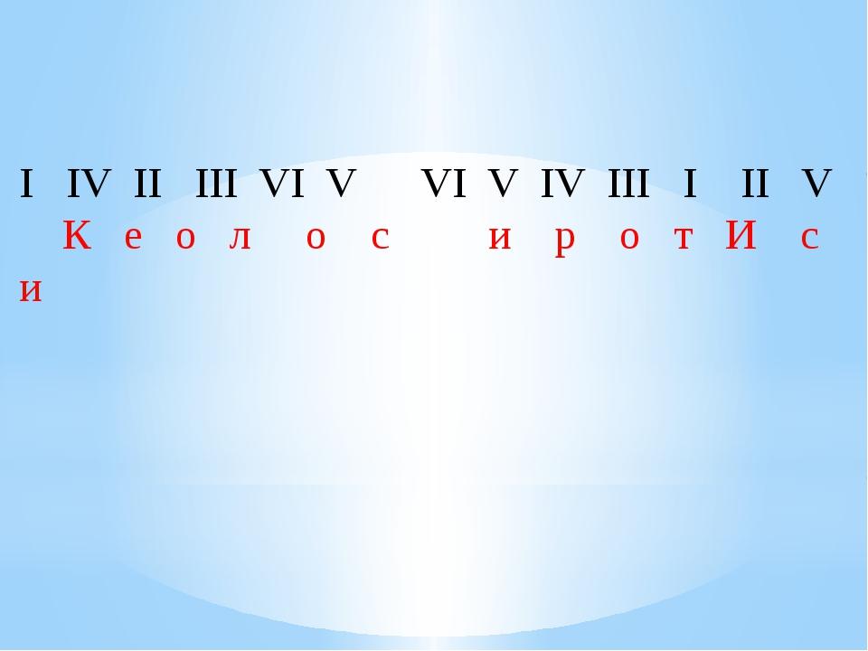 I  IV II  III VI V  VI V IV III  I  II  V К  е  о  л о с...
