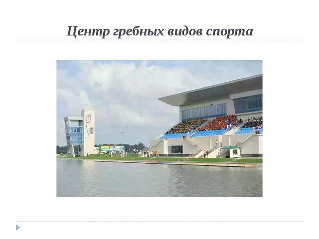 Центр гребных видов спорта