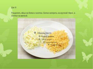 Шаг 8 Разделить яйца на белки и желтки. Белки натереть на крупной тёрке, а же