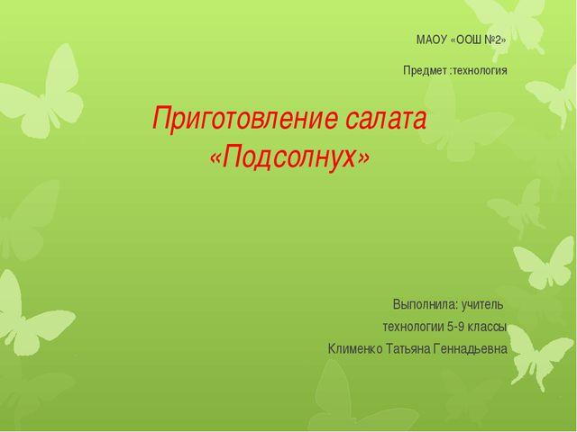 МАОУ «ООШ №2» Предмет :технология Приготовление салата «Подсолнух» Выполнила:...