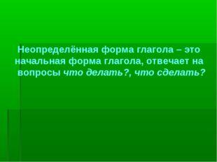 Неопределённая форма глагола – это начальная форма глагола, отвечает на вопр