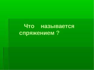 Что называется спряжением ?