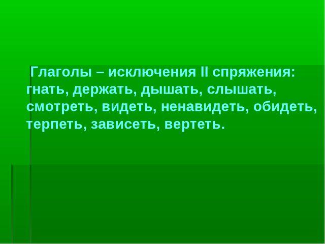 Глаголы – исключения II спряжения: гнать, держать, дышать, слышать, смотреть...