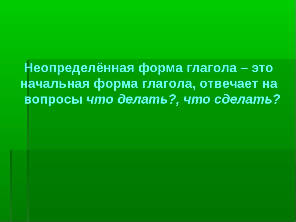 Неопределённая форма глагола – это начальная форма глагола, отвечает на вопр...