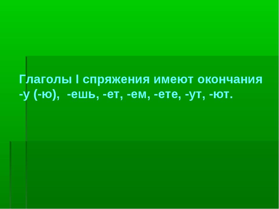 Глаголы I спряжения имеют окончания -у (-ю), -ешь, -ет, -ем, -ете, -ут, -ют.