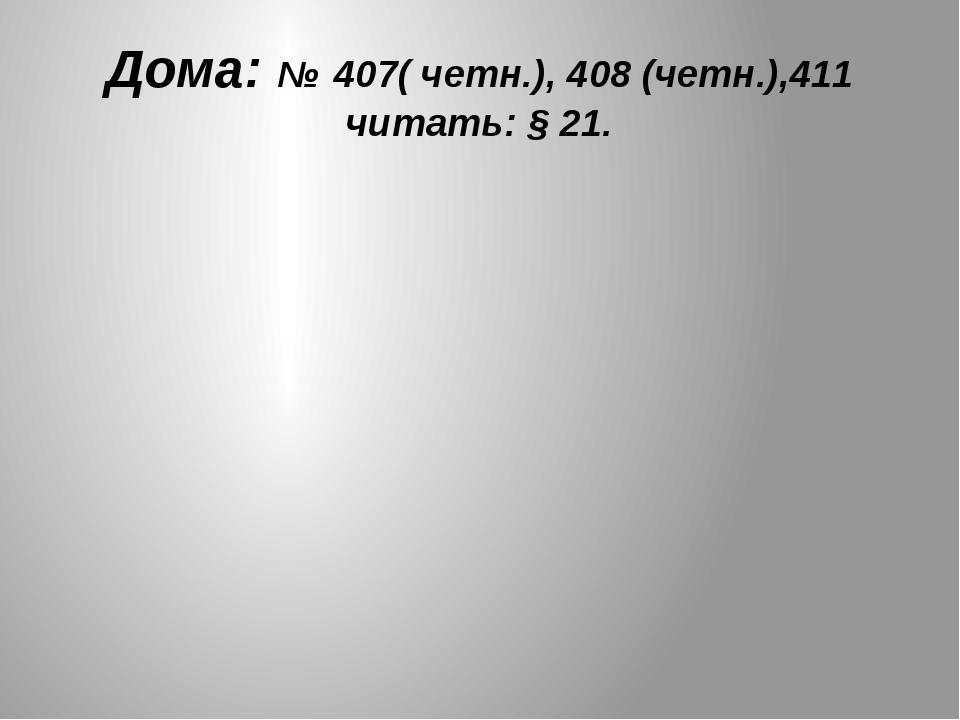 Дома: № 407( четн.), 408 (четн.),411 читать: § 21.