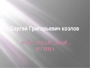 Сергей Григорьевич козлов НЕ УЛЕТАЙ , ПОЙ , ПТИЦА