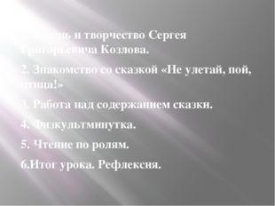 1. Жизнь и творчество Сергея Григорьевича Козлова. 2. Знакомство со сказкой «