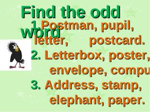 Find the odd word 1.Postman, pupil, letter, postcard. 2. Letterbox, poster, e