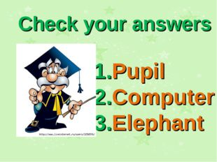 Check your answers 1.Pupil 2.Computer 3.Elephant