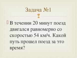 В течении 20 минут поезд двигался равномерно со скоростью 54 км/ч. Какой путь