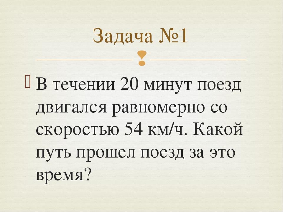 В течении 20 минут поезд двигался равномерно со скоростью 54 км/ч. Какой путь...