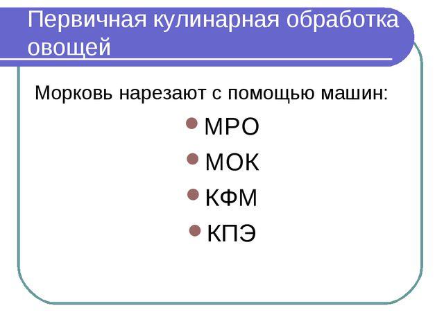Морковь нарезают с помощью машин: МРО МОК КФМ КПЭ Первичная кулинарная обрабо...