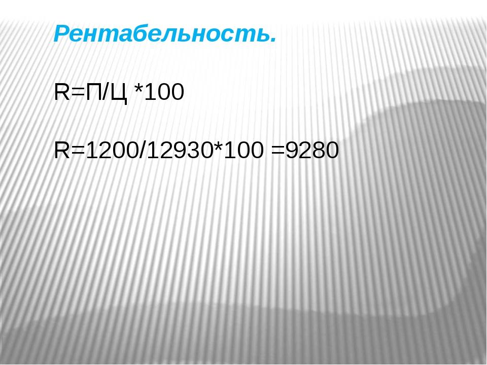 Рентабельность. R=П/Ц *100 R=1200/12930*100 =9280