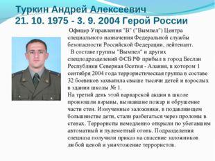 ТуркинАндрей Алексеевич 21. 10. 1975 - 3. 9. 2004 Герой России Офицер Управл
