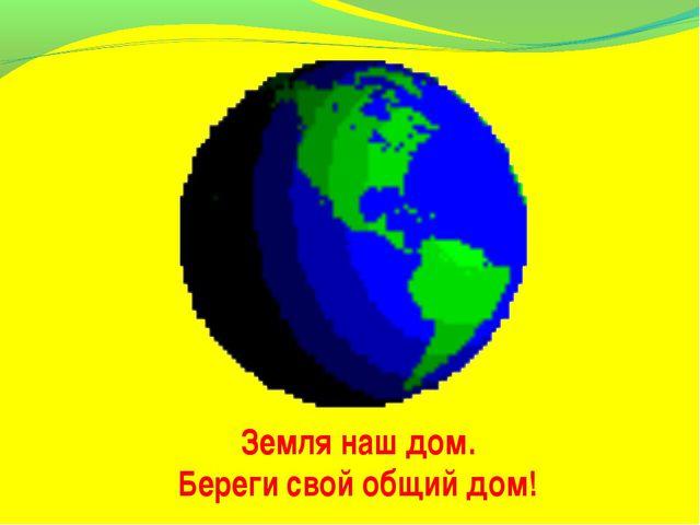 Земля наш дом. Береги свой общий дом!