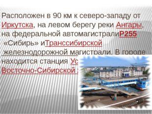 Расположен в 90 км к северо-западу отИркутска, на левом берегу рекиАнгары,