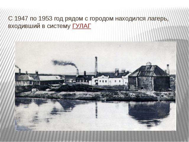 C 1947 по 1953 год рядом с городом находился лагерь, входивший в системуГУЛАГ