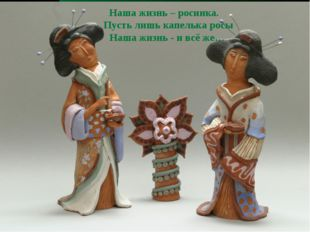 Наша жизнь – росинка. Пусть лишь капелька росы Наша жизнь - и всё же…