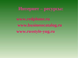 Интернет – ресурсы: www.redphone.ru www.businesscatalog.ru www.russtyle-yug.ru