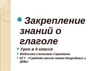 Закрепление знаний о глаголе Урок в 4 классе Федосова Светлана Сергеевна КГУ