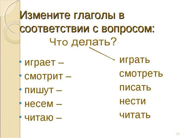 Измените глаголы в соответствии с вопросом: играет – смотрит – пишут – несем...