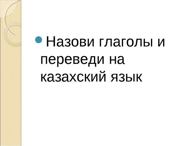 Назови глаголы и переведи на казахский язык