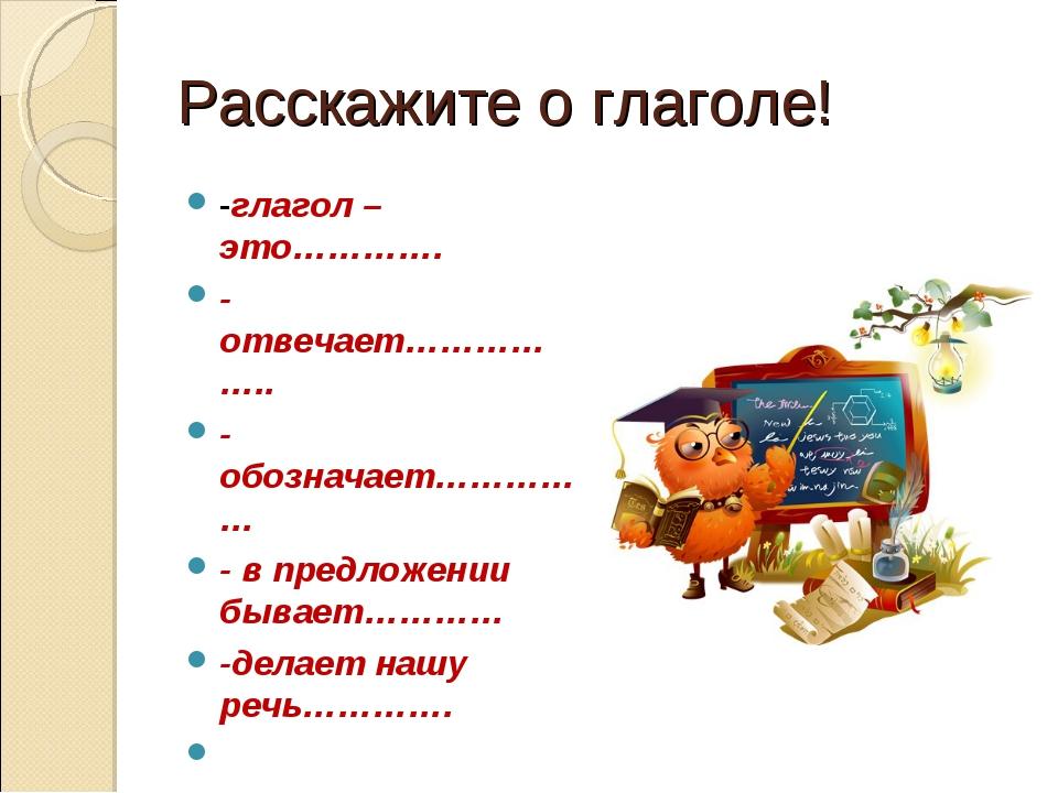 Расскажите о глаголе! -глагол – это…………. -отвечает…………….. -обозначает…………… -...