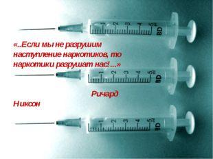 «..Если мы не разрушим наступление наркотиков, то наркотики разрушат нас!...»