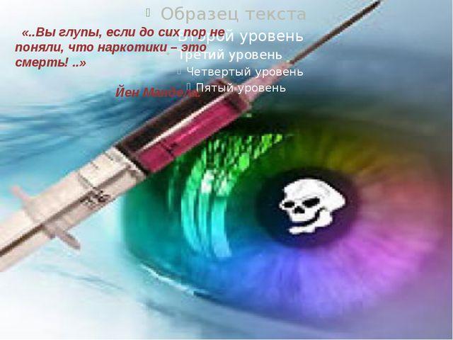 «..Вы глупы, если до сих пор не поняли, что наркотики – это смерть! ..» ...