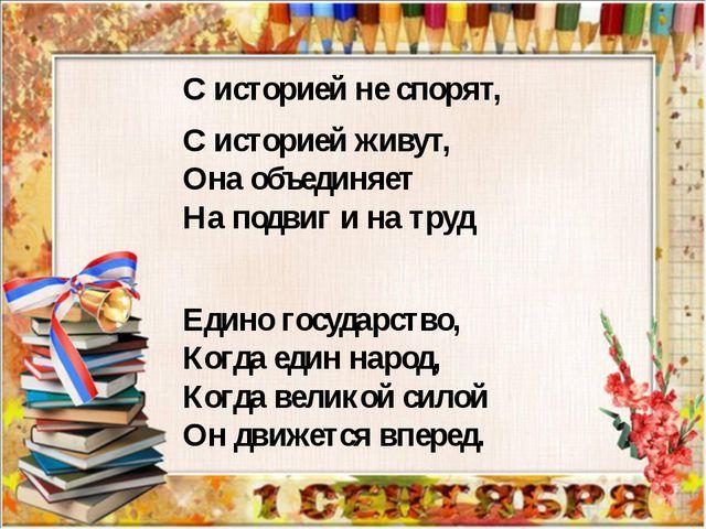 С историей не спорят, С историей живут, Она объединяет На подвиг и на труд ...