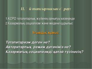 ІІ. Үй тапсырмасын сұрау: 1.КСРО тоталитарлық жүйенің орнығуы кезеңінде 2.Каз
