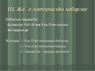 ІІІ. Жаңа материалды хабарлау Сабақтың тақырыбы: Қазақстан 1941-45 жж Ұлы Ота