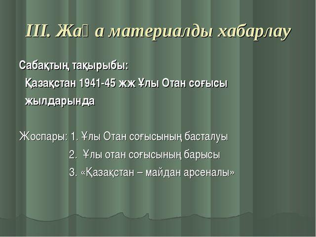 ІІІ. Жаңа материалды хабарлау Сабақтың тақырыбы: Қазақстан 1941-45 жж Ұлы Ота...