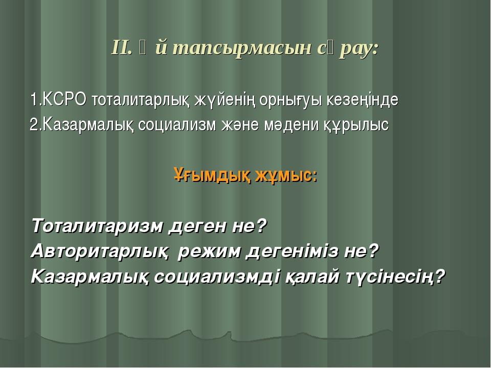 ІІ. Үй тапсырмасын сұрау: 1.КСРО тоталитарлық жүйенің орнығуы кезеңінде 2.Каз...