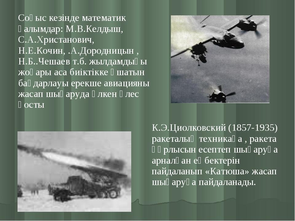 Соғыс кезінде математик ғалымдар: М.В.Келдыш, С.А.Христанович, Н.Е.Кочин, .А....