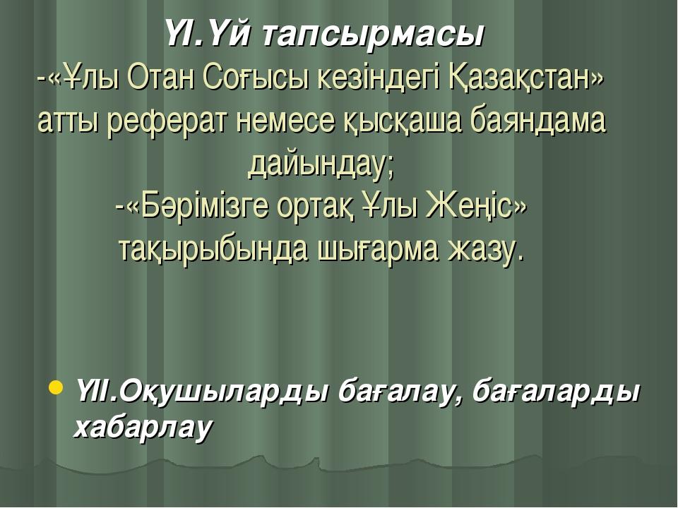 ҮІ.Үй тапсырмасы -«Ұлы Отан Соғысы кезіндегі Қазақстан» атты реферат немесе қ...