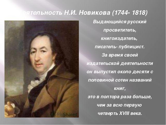 Деятельность Н.И. Новикова (1744- 1818) Выдающийся русский просветитель, книг...