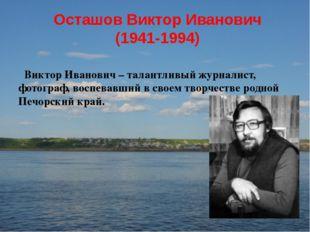 Осташов Виктор Иванович (1941-1994) Виктор Иванович – талантливый журналист,