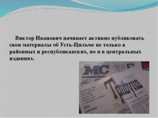 Виктор Иванович начинает активно публиковать свои материалы об Усть-Цильме н